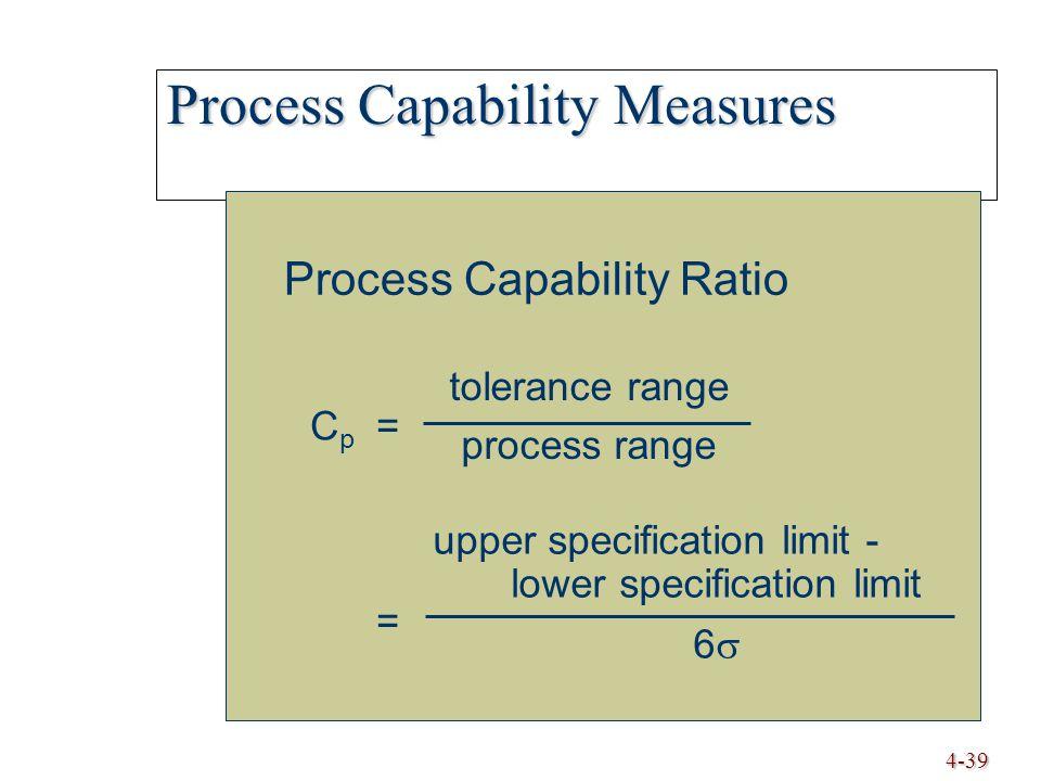 4-39 Process Capability Measures Process Capability Ratio Cp==Cp== tolerance range process range upper specification limit - lower specification limit 6 