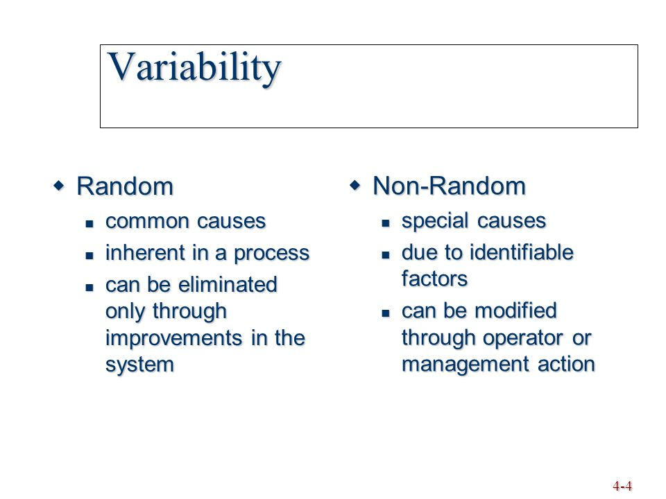 4-4 Variability  Random common causes common causes inherent in a process inherent in a process can be eliminated only through improvements in the sy