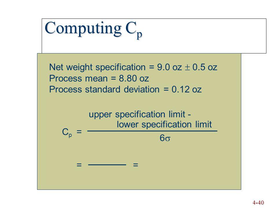 4-40 Computing C p Net weight specification = 9.0 oz  0.5 oz Process mean = 8.80 oz Process standard deviation = 0.12 oz C p = = upper specification