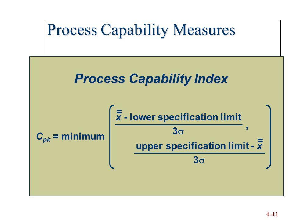 4-41 Process Capability Measures Process Capability Index C pk = minimum x - lower specification limit 3  = upper specification limit - x 3  =,