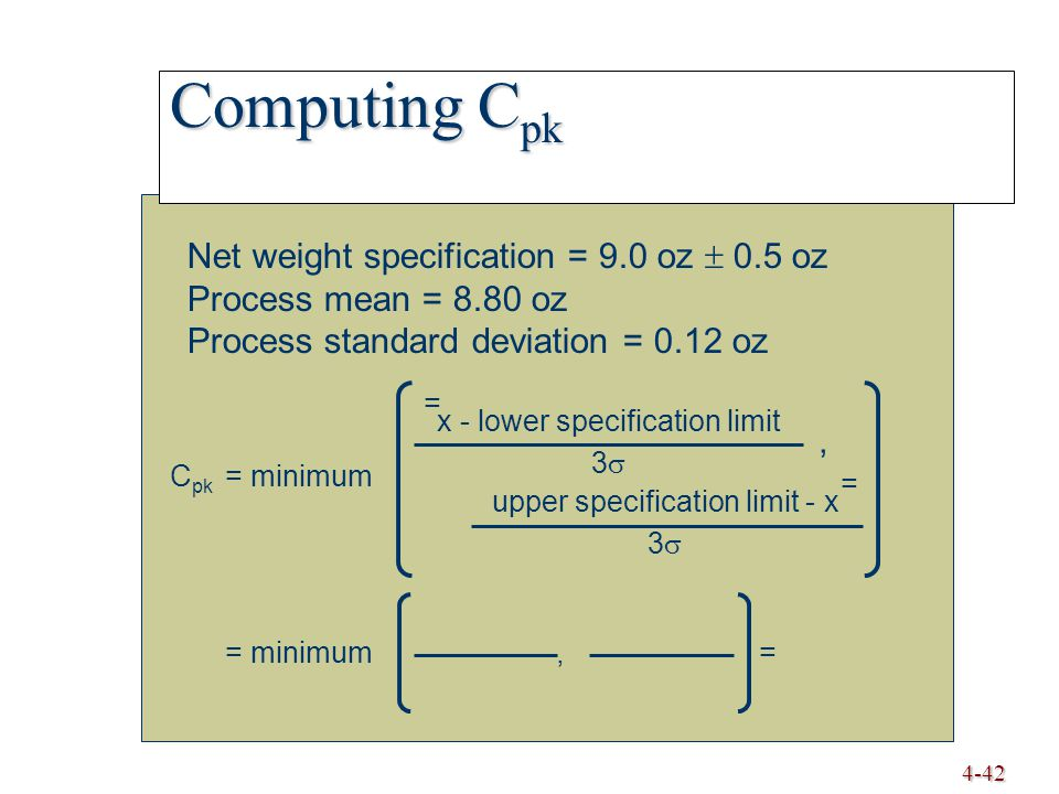 4-42 Computing C pk Net weight specification = 9.0 oz  0.5 oz Process mean = 8.80 oz Process standard deviation = 0.12 oz C pk = minimum = minimum, = x - lower specification limit 3  = upper specification limit - x 3  =,