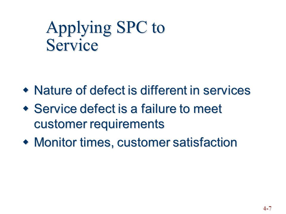 4-7  Nature of defect is different in services  Service defect is a failure to meet customer requirements  Monitor times, customer satisfaction Applying SPC to Service