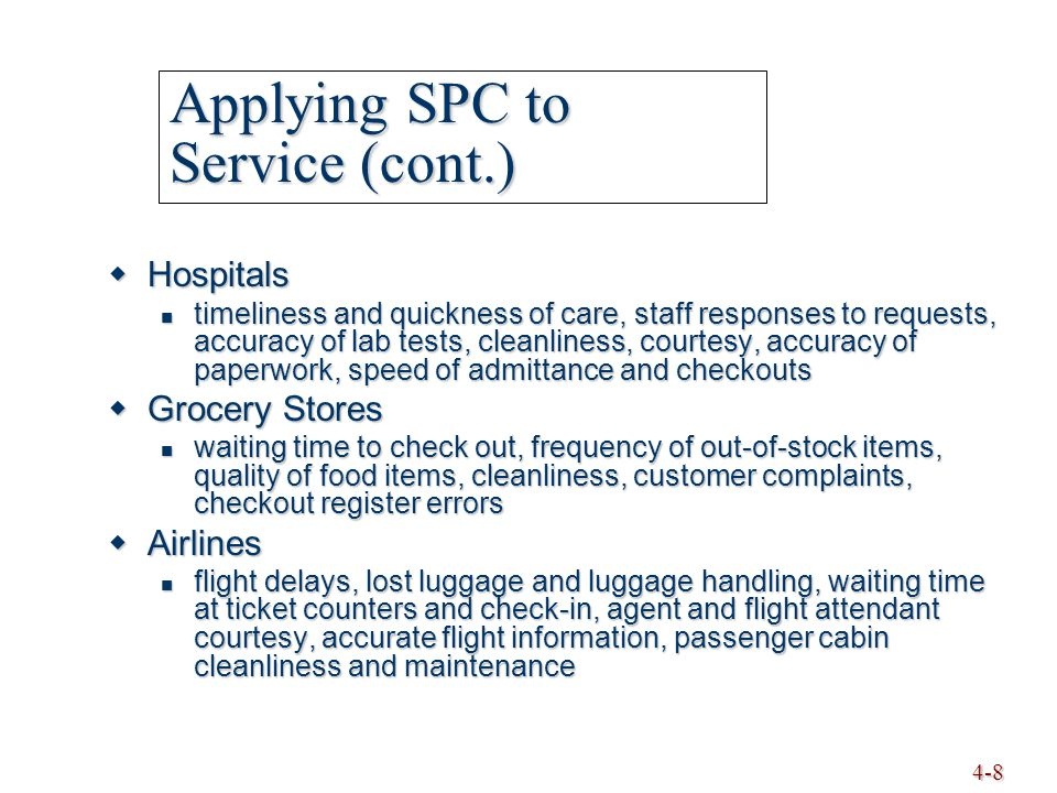 4-8 Applying SPC to Service (cont.)  Hospitals timeliness and quickness of care, staff responses to requests, accuracy of lab tests, cleanliness, cou