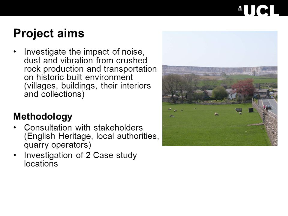 Project aims Investigate the impact of noise, dust and vibration from crushed rock production and transportation on historic built environment (villages, buildings, their interiors and collections) Methodology Consultation with stakeholders (English Heritage, local authorities, quarry operators) Investigation of 2 Case study locations