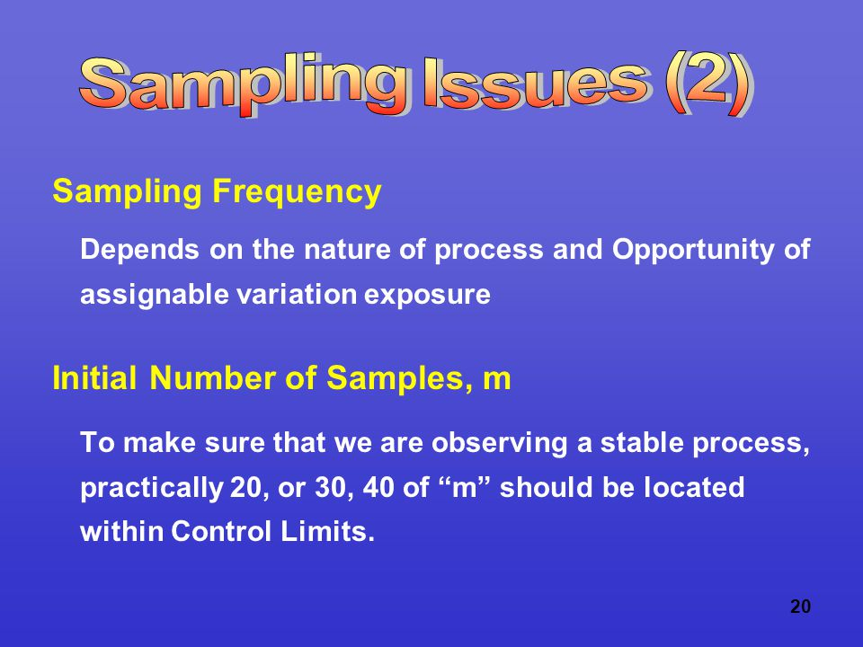 20 Sampling Frequency Depends on the nature of process and Opportunity of assignable variation exposure Initial Number of Samples, m To make sure that we are observing a stable process, practically 20, or 30, 40 of m should be located within Control Limits.