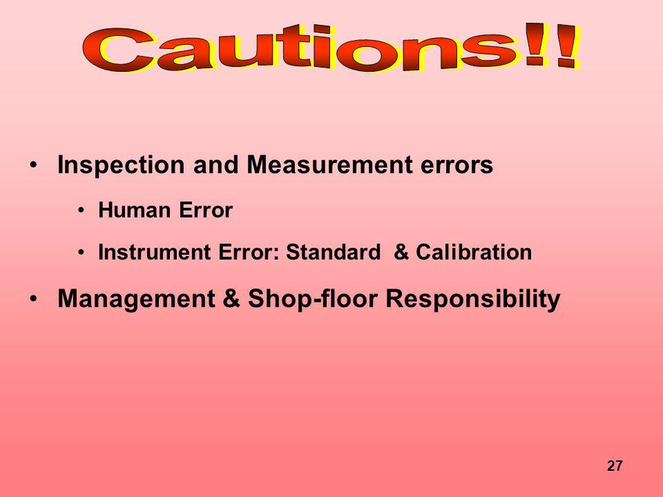 27 Inspection and Measurement errors Human Error Instrument Error: Standard & Calibration Management & Shop-floor Responsibility