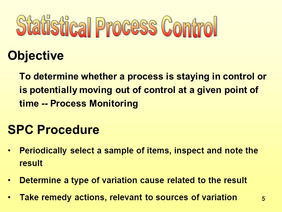 5 Objective To determine whether a process is staying in control or is potentially moving out of control at a given point of time -- Process Monitoring SPC Procedure Periodically select a sample of items, inspect and note the result Determine a type of variation cause related to the result Take remedy actions, relevant to sources of variation