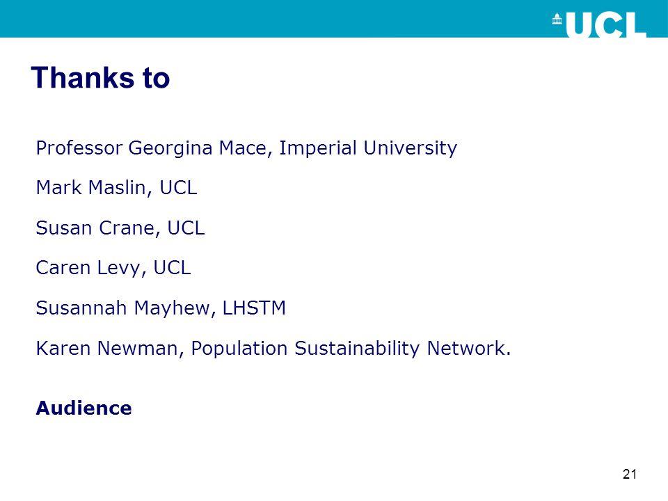 21 Thanks to Professor Georgina Mace, Imperial University Mark Maslin, UCL Susan Crane, UCL Caren Levy, UCL Susannah Mayhew, LHSTM Karen Newman, Population Sustainability Network.