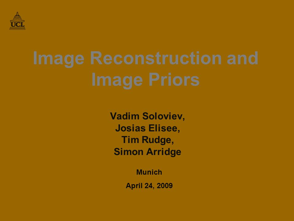 Image Reconstruction and Image Priors Vadim Soloviev, Josias Elisee, Tim Rudge, Simon Arridge Munich April 24, 2009 TexPoint fonts used in EMF.