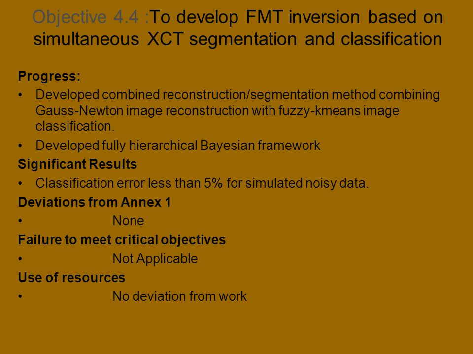 Objective 4.4 :To develop FMT inversion based on simultaneous XCT segmentation and classification Progress: Developed combined reconstruction/segmentation method combining Gauss-Newton image reconstruction with fuzzy-kmeans image classification.