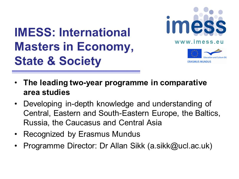 www.imess.eu IMESS: International Masters in Economy, State & Society The leading two-year programme in comparative area studies Developing in-depth knowledge and understanding of Central, Eastern and South-Eastern Europe, the Baltics, Russia, the Caucasus and Central Asia Recognized by Erasmus Mundus Programme Director: Dr Allan Sikk (a.sikk@ucl.ac.uk)