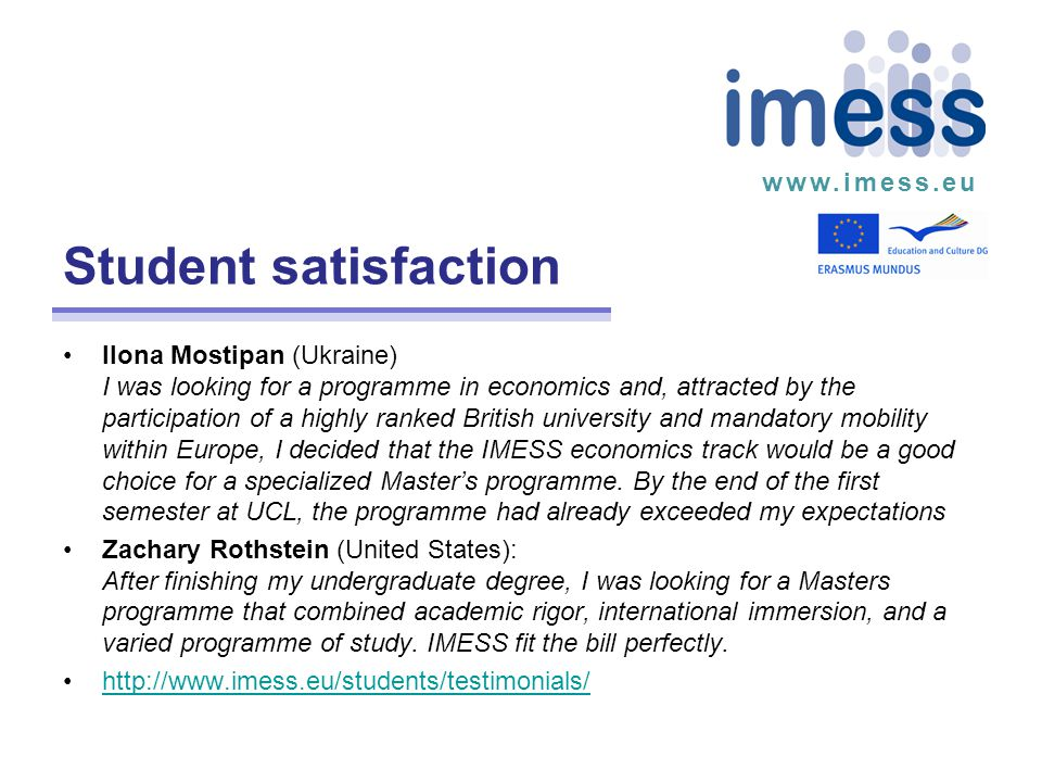 www.imess.eu Student satisfaction Ilona Mostipan (Ukraine) I was looking for a programme in economics and, attracted by the participation of a highly ranked British university and mandatory mobility within Europe, I decided that the IMESS economics track would be a good choice for a specialized Master's programme.