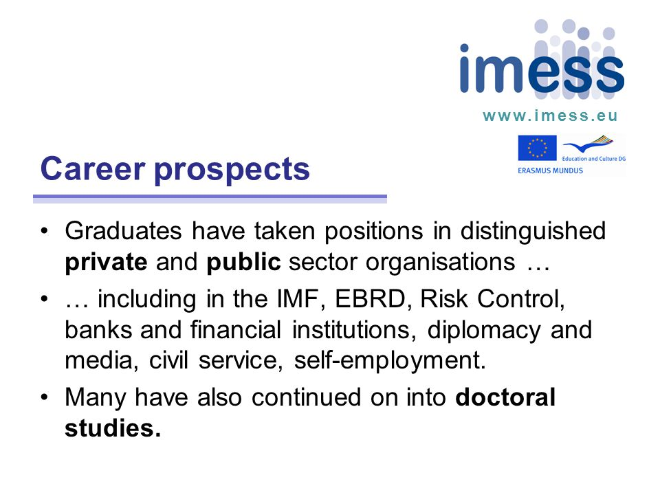 www.imess.eu Career prospects Graduates have taken positions in distinguished private and public sector organisations … … including in the IMF, EBRD, Risk Control, banks and financial institutions, diplomacy and media, civil service, self-employment.