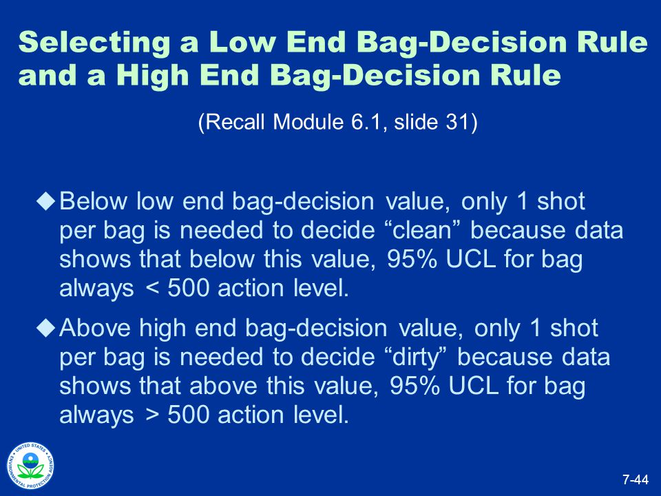 Selecting a Low End Bag-Decision Rule and a High End Bag-Decision Rule  Below low end bag-decision value, only 1 shot per bag is needed to decide clean because data shows that below this value, 95% UCL for bag always < 500 action level.