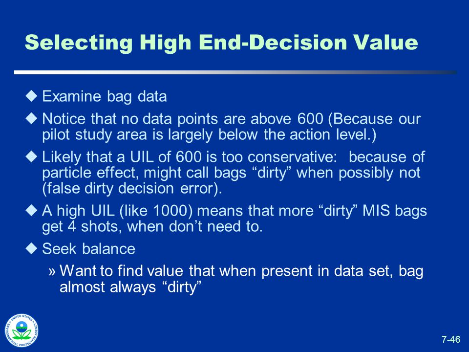 7-46 Selecting High End-Decision Value  Examine bag data  Notice that no data points are above 600 (Because our pilot study area is largely below the action level.)  Likely that a UIL of 600 is too conservative: because of particle effect, might call bags dirty when possibly not (false dirty decision error).