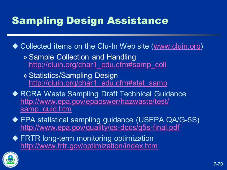 7-70 Sampling Design Assistance  Collected items on the Clu-In Web site (www.cluin.org)www.cluin.org »Sample Collection and Handling http://cluin.org/char1_edu.cfm#samp_coll http://cluin.org/char1_edu.cfm#samp_coll »Statistics/Sampling Design http://cluin.org/char1_edu.cfm#stat_samp http://cluin.org/char1_edu.cfm#stat_samp  RCRA Waste Sampling Draft Technical Guidance http://www.epa.gov/epaoswer/hazwaste/test/ samp_guid.htm http://www.epa.gov/epaoswer/hazwaste/test/ samp_guid.htm  EPA statistical sampling guidance (USEPA QA/G-5S) http://www.epa.gov/quality/qs-docs/g5s-final.pdf http://www.epa.gov/quality/qs-docs/g5s-final.pdf  FRTR long-term monitoring optimization http://www.frtr.gov/optimization/index.htm http://www.frtr.gov/optimization/index.htm