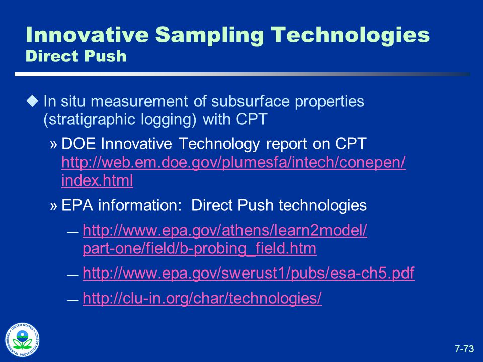 7-73 Innovative Sampling Technologies Direct Push  In situ measurement of subsurface properties (stratigraphic logging) with CPT »DOE Innovative Technology report on CPT http://web.em.doe.gov/plumesfa/intech/conepen/ index.html http://web.em.doe.gov/plumesfa/intech/conepen/ index.html »EPA information: Direct Push technologies — http://www.epa.gov/athens/learn2model/ part-one/field/b-probing_field.htm http://www.epa.gov/athens/learn2model/ part-one/field/b-probing_field.htm — http://www.epa.gov/swerust1/pubs/esa-ch5.pdf http://www.epa.gov/swerust1/pubs/esa-ch5.pdf — http://clu-in.org/char/technologies/ http://clu-in.org/char/technologies/