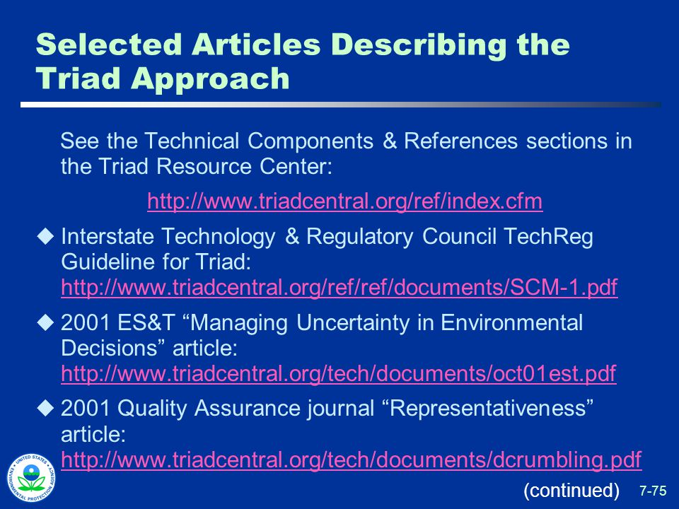 7-75 Selected Articles Describing the Triad Approach See the Technical Components & References sections in the Triad Resource Center: http://www.triadcentral.org/ref/index.cfm  Interstate Technology & Regulatory Council TechReg Guideline for Triad: http://www.triadcentral.org/ref/ref/documents/SCM-1.pdf http://www.triadcentral.org/ref/ref/documents/SCM-1.pdf  2001 ES&T Managing Uncertainty in Environmental Decisions article: http://www.triadcentral.org/tech/documents/oct01est.pdf http://www.triadcentral.org/tech/documents/oct01est.pdf  2001 Quality Assurance journal Representativeness article: http://www.triadcentral.org/tech/documents/dcrumbling.pdf http://www.triadcentral.org/tech/documents/dcrumbling.pdf (continued)