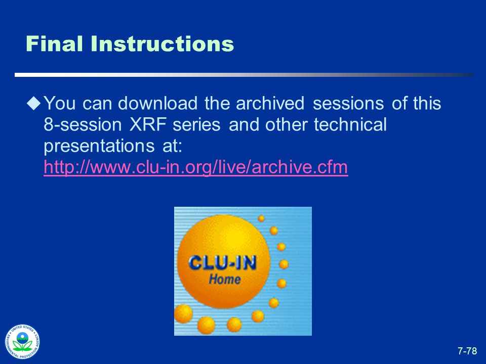 7-78 Final Instructions  You can download the archived sessions of this 8-session XRF series and other technical presentations at: http://www.clu-in.org/live/archive.cfm http://www.clu-in.org/live/archive.cfm