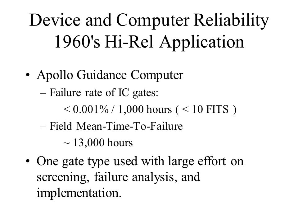 Device and Computer Reliability 1960 s Hi-Rel Application Apollo Guidance Computer –Failure rate of IC gates: < 0.001% / 1,000 hours ( < 10 FITS ) –Field Mean-Time-To-Failure ~ 13,000 hours One gate type used with large effort on screening, failure analysis, and implementation.