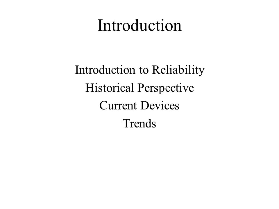 Introduction Introduction to Reliability Historical Perspective Current Devices Trends