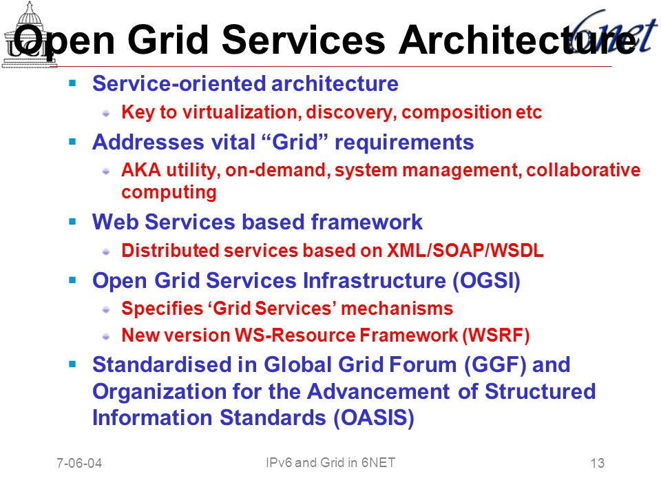 7-06-0413 IPv6 and Grid in 6NET Open Grid Services Architecture  Service-oriented architecture Key to virtualization, discovery, composition etc  Addresses vital Grid requirements AKA utility, on-demand, system management, collaborative computing  Web Services based framework Distributed services based on XML/SOAP/WSDL  Open Grid Services Infrastructure (OGSI) Specifies 'Grid Services' mechanisms New version WS-Resource Framework (WSRF)  Standardised in Global Grid Forum (GGF) and Organization for the Advancement of Structured Information Standards (OASIS)