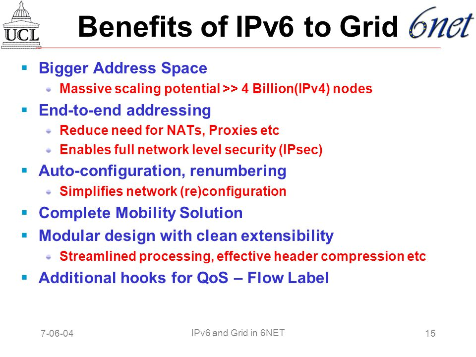 7-06-0415 IPv6 and Grid in 6NET Benefits of IPv6 to Grid  Bigger Address Space Massive scaling potential >> 4 Billion(IPv4) nodes  End-to-end addressing Reduce need for NATs, Proxies etc Enables full network level security (IPsec)  Auto-configuration, renumbering Simplifies network (re)configuration  Complete Mobility Solution  Modular design with clean extensibility Streamlined processing, effective header compression etc  Additional hooks for QoS – Flow Label
