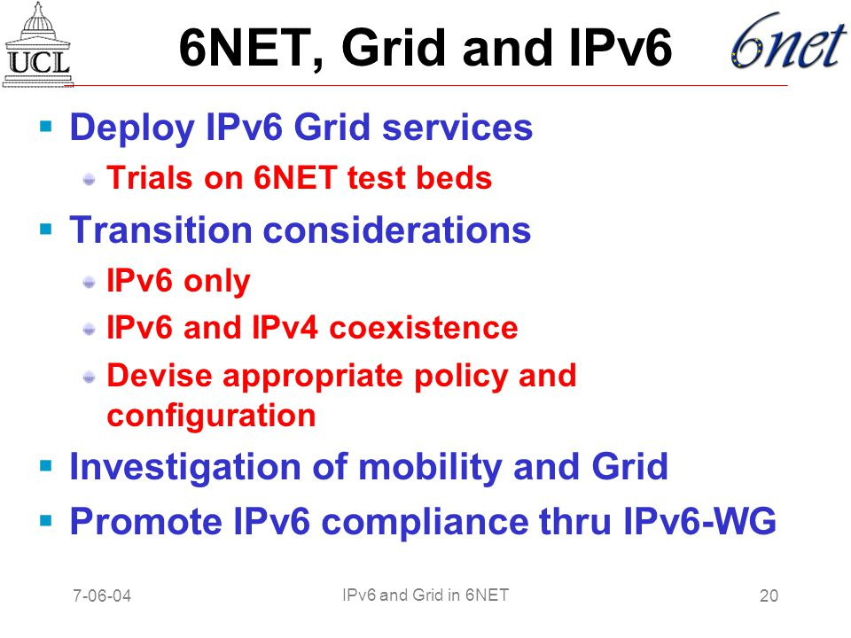 7-06-0420 IPv6 and Grid in 6NET 6NET, Grid and IPv6  Deploy IPv6 Grid services Trials on 6NET test beds  Transition considerations IPv6 only IPv6 and IPv4 coexistence Devise appropriate policy and configuration  Investigation of mobility and Grid  Promote IPv6 compliance thru IPv6-WG