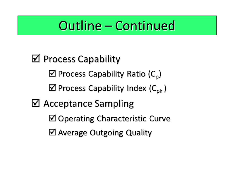 Outline – Continued  Process Capability  Process Capability Ratio (C p )  Process Capability Index (C pk )  Acceptance Sampling  Operating Charac