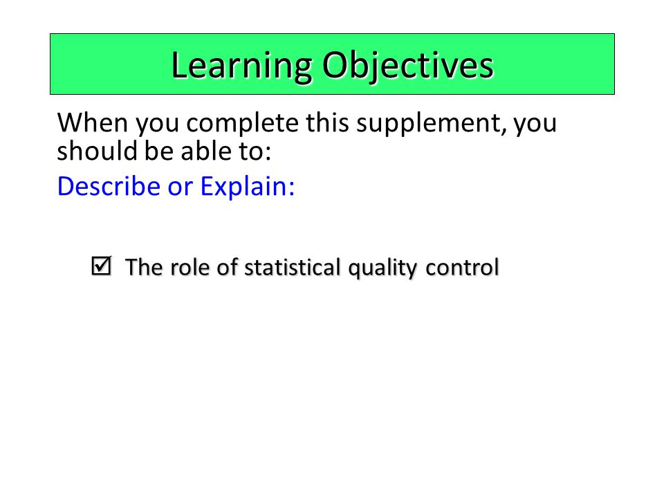 Learning Objectives When you complete this supplement, you should be able to: Describe or Explain:  The role of statistical quality control