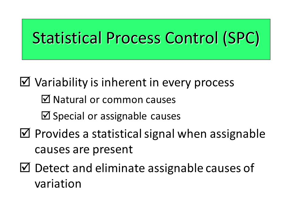 Natural Variations  Also called common causes  Affect virtually all production processes  Expected amount of variation  Output measures follow a probability distribution  For any distribution there is a measure of central tendency and dispersion  If the distribution of outputs falls within acceptable limits, the process is said to be in control