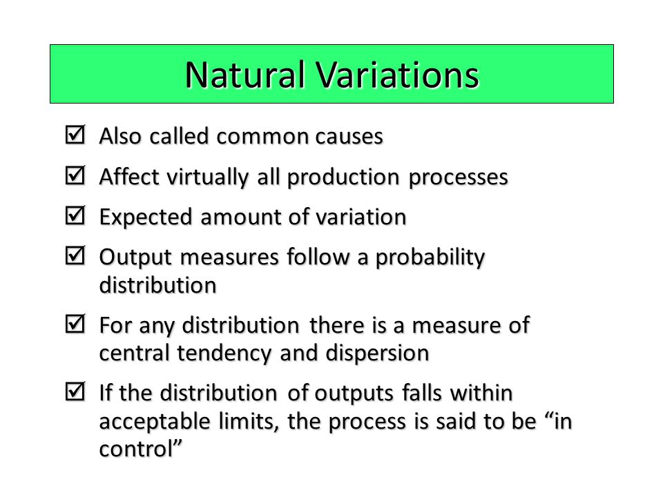 Natural Variations  Also called common causes  Affect virtually all production processes  Expected amount of variation  Output measures follow a p