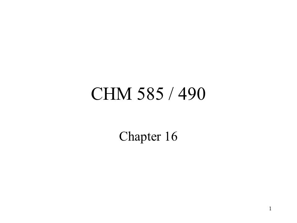 1 CHM 585 / 490 Chapter 16