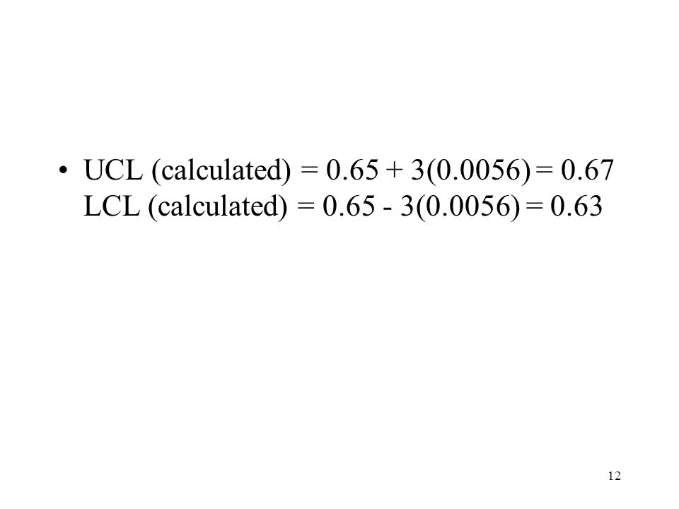 12 UCL (calculated) = 0.65 + 3(0.0056) = 0.67 LCL (calculated) = 0.65 - 3(0.0056) = 0.63
