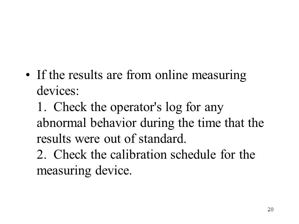 20 If the results are from online measuring devices: 1. Check the operator's log for any abnormal behavior during the time that the results were out o