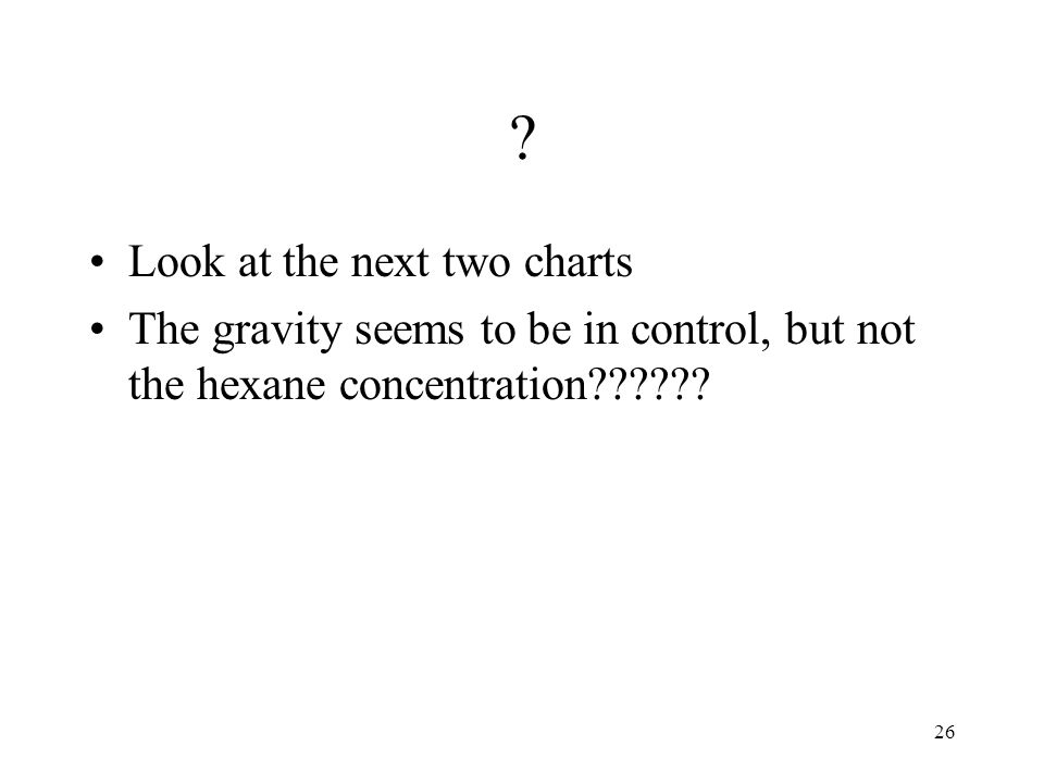 26 ? Look at the next two charts The gravity seems to be in control, but not the hexane concentration??????