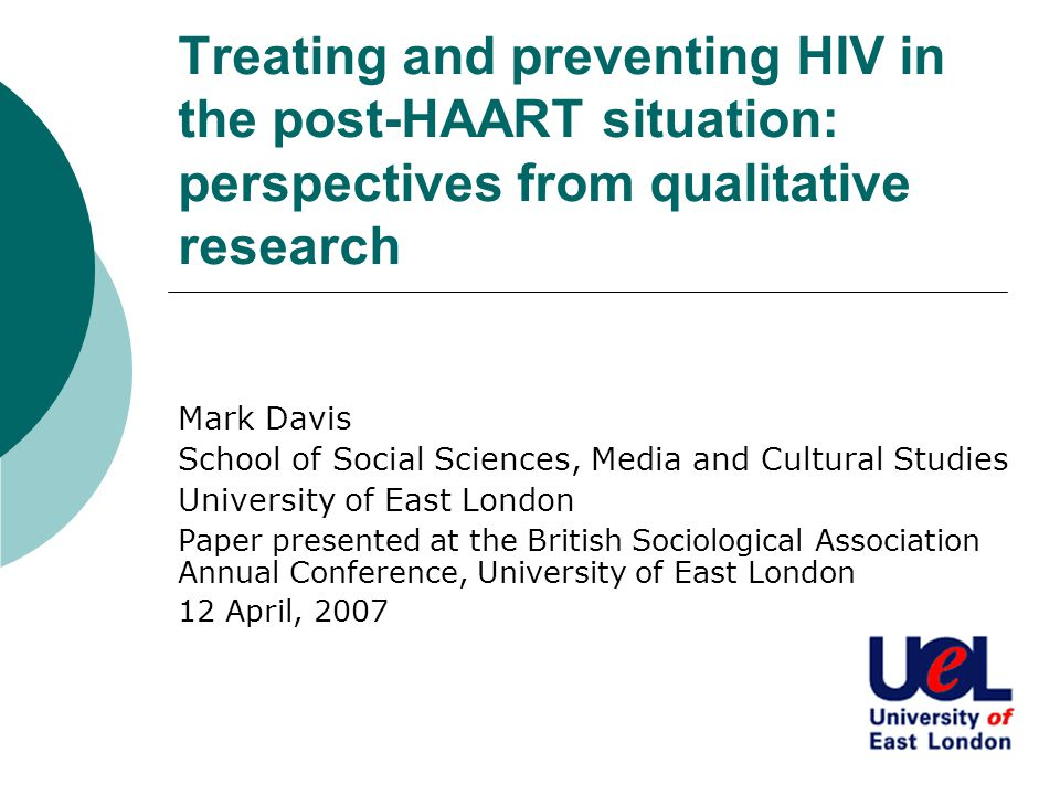 Treating and preventing HIV in the post-HAART situation: perspectives from qualitative research Mark Davis School of Social Sciences, Media and Cultural Studies University of East London Paper presented at the British Sociological Association Annual Conference, University of East London 12 April, 2007