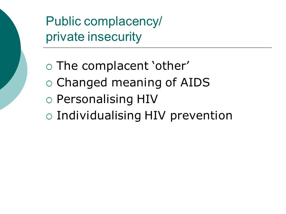 Public complacency/ private insecurity  The complacent 'other'  Changed meaning of AIDS  Personalising HIV  Individualising HIV prevention