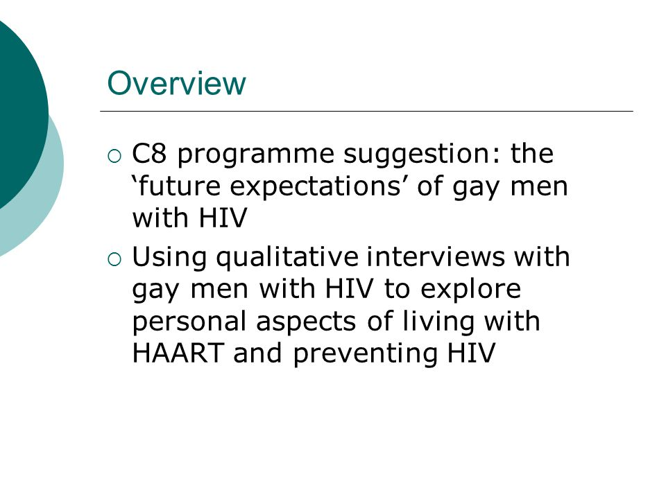 Background  'Changed expectations' is a dominant way of thinking about the post-HAART situation, eg: Medical watershed (protease moment, post- AIDS, post-HAART...) Orienting to change in psychosocial care (coping with uncertainty) Lack of use of condoms explained in terms of changed expectations (treatment optimism or reducing fear of HIV) HIV prevention responsibilities have become a focus in the post-HAART situation (criminalisation, 'barebacking')