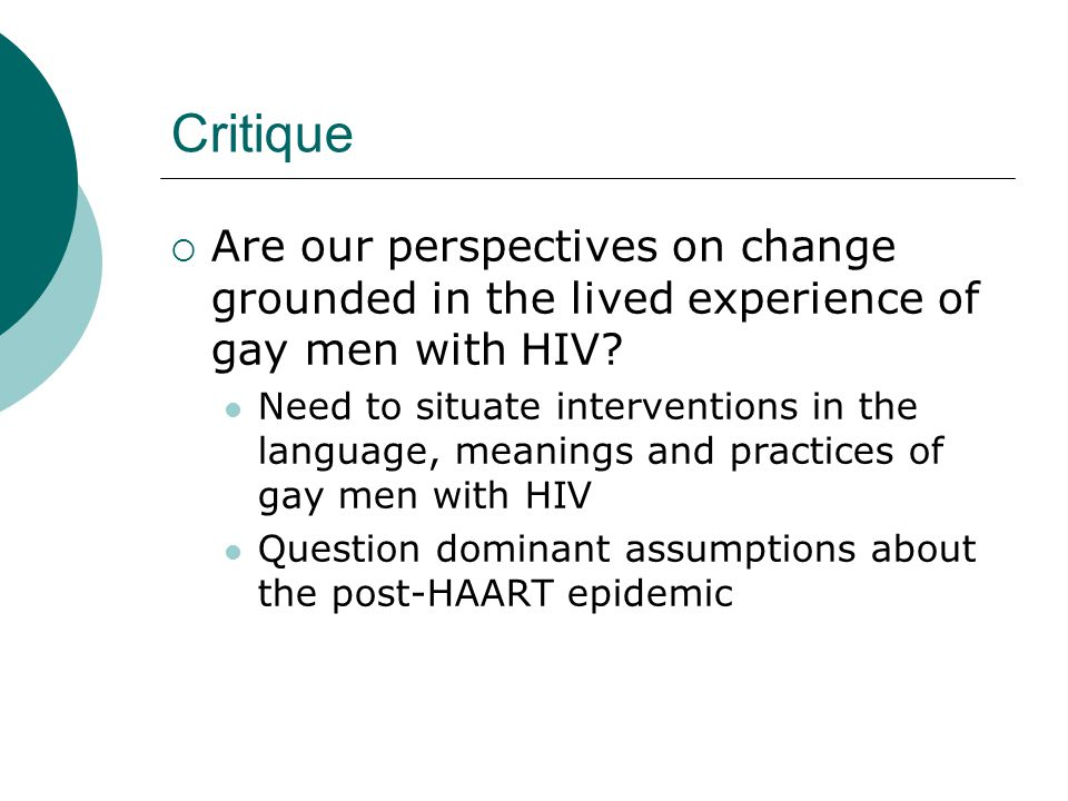 Methodology  Qualitative interviews with gay men 'Transitions in HIV treatment study' in Glasgow and London (n=21) Sexual Health and Anti-retroviral Project in London (n=25) 12 month follow-up with the SHARP group (n=11)