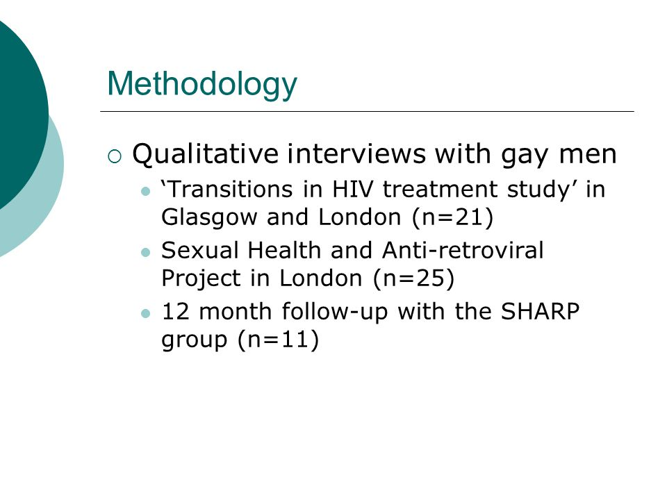 Methodology  Qualitative interviews with gay men 'Transitions in HIV treatment study' in Glasgow and London (n=21) Sexual Health and Anti-retroviral Project in London (n=25) 12 month follow-up with the SHARP group (n=11)