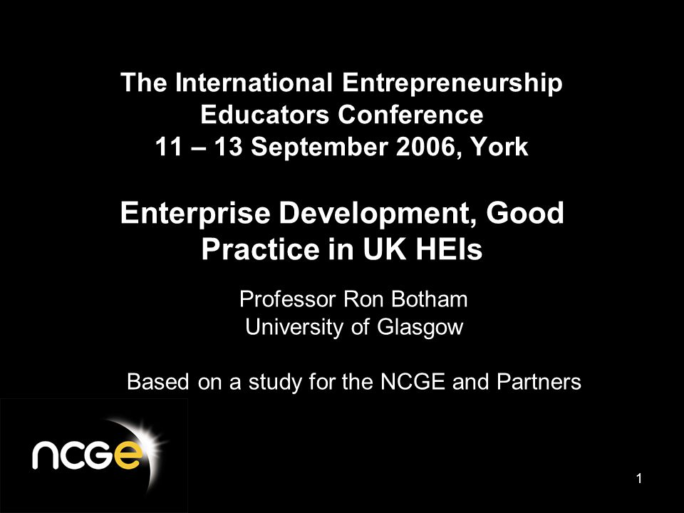 1 The International Entrepreneurship Educators Conference 11 – 13 September 2006, York Enterprise Development, Good Practice in UK HEIs Professor Ron Botham University of Glasgow Based on a study for the NCGE and Partners