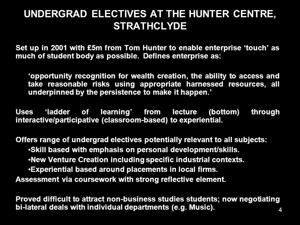 4 UNDERGRAD ELECTIVES AT THE HUNTER CENTRE, STRATHCLYDE Set up in 2001 with £5m from Tom Hunter to enable enterprise 'touch' as much of student body as possible.