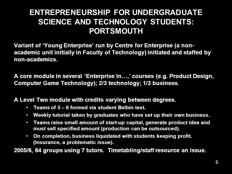 5 ENTREPRENEURSHIP FOR UNDERGRADUATE SCIENCE AND TECHNOLOGY STUDENTS: PORTSMOUTH Variant of 'Young Enterprise' run by Centre for Enterprise (a non- academic unit initially in Faculty of Technology) initiated and staffed by non-academics.
