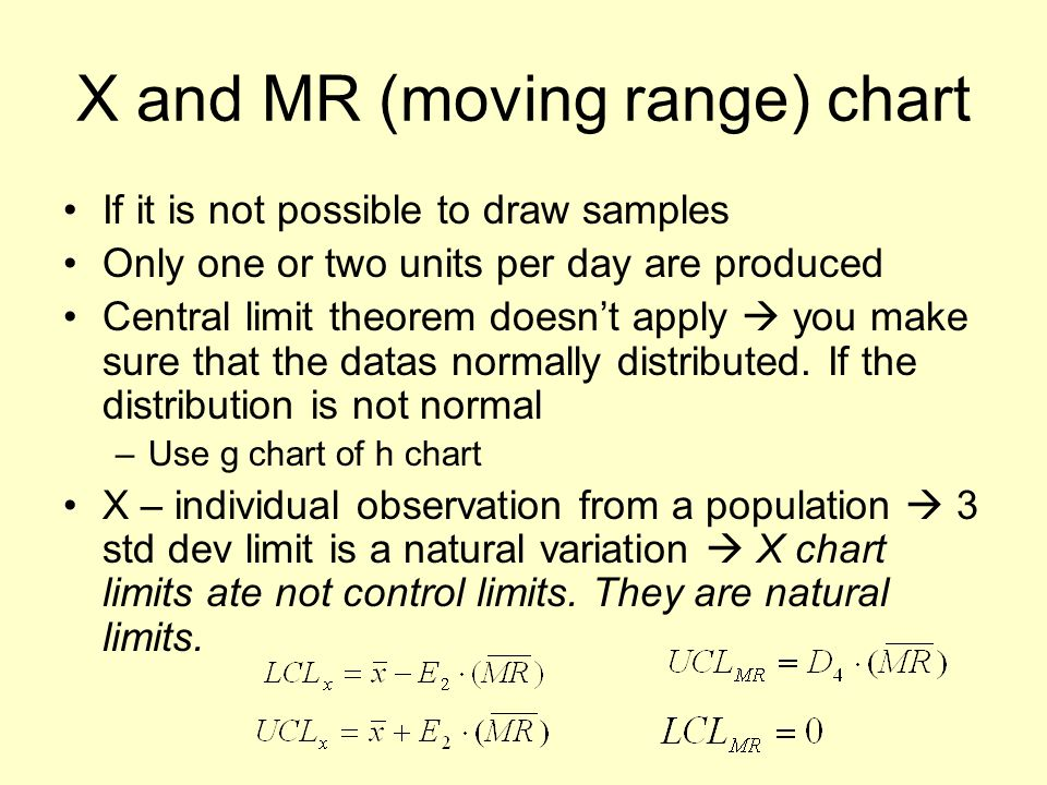 X and MR (moving range) chart If it is not possible to draw samples Only one or two units per day are produced Central limit theorem doesn't apply  you make sure that the datas normally distributed.