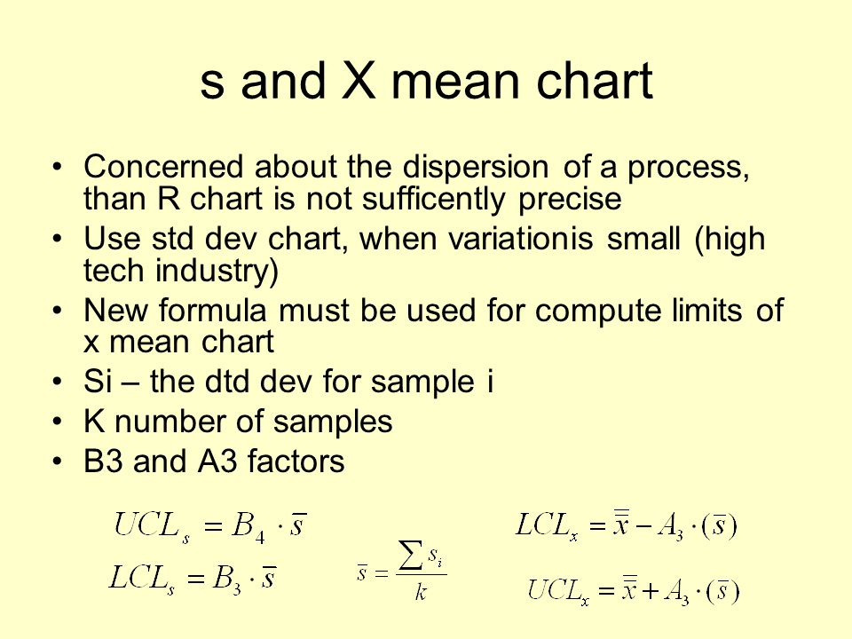 s and X mean chart Concerned about the dispersion of a process, than R chart is not sufficently precise Use std dev chart, when variationis small (high tech industry) New formula must be used for compute limits of x mean chart Si – the dtd dev for sample i K number of samples B3 and A3 factors