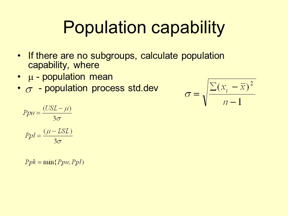 Population capability If there are no subgroups, calculate population capability, where  - population mean - population process std.dev