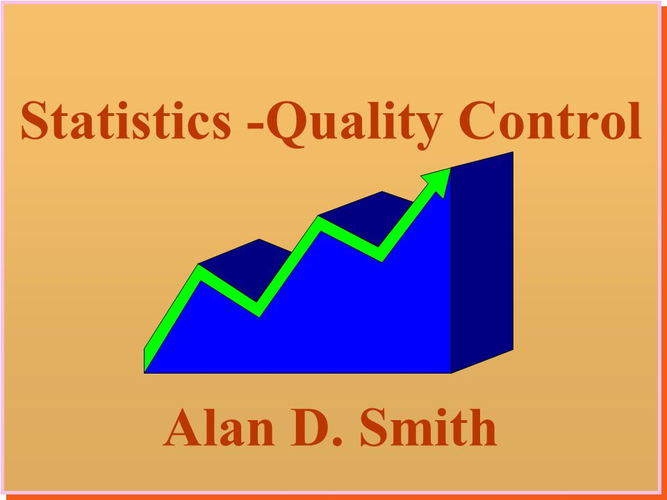 1 Statistics -Quality Control Alan D. Smith Statistics -Quality Control Alan D. Smith
