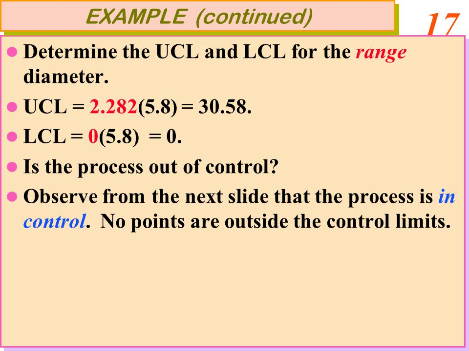 17 Determine the UCL and LCL for the range diameter. UCL = 2.282(5.8) = 30.58. LCL = 0(5.8) = 0. Is the process out of control? Observe from the next