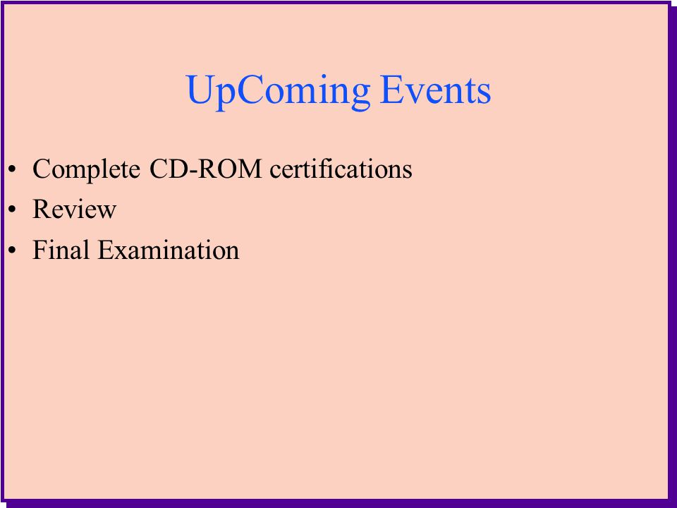 2 UpComing Events Complete CD-ROM certifications Review Final Examination